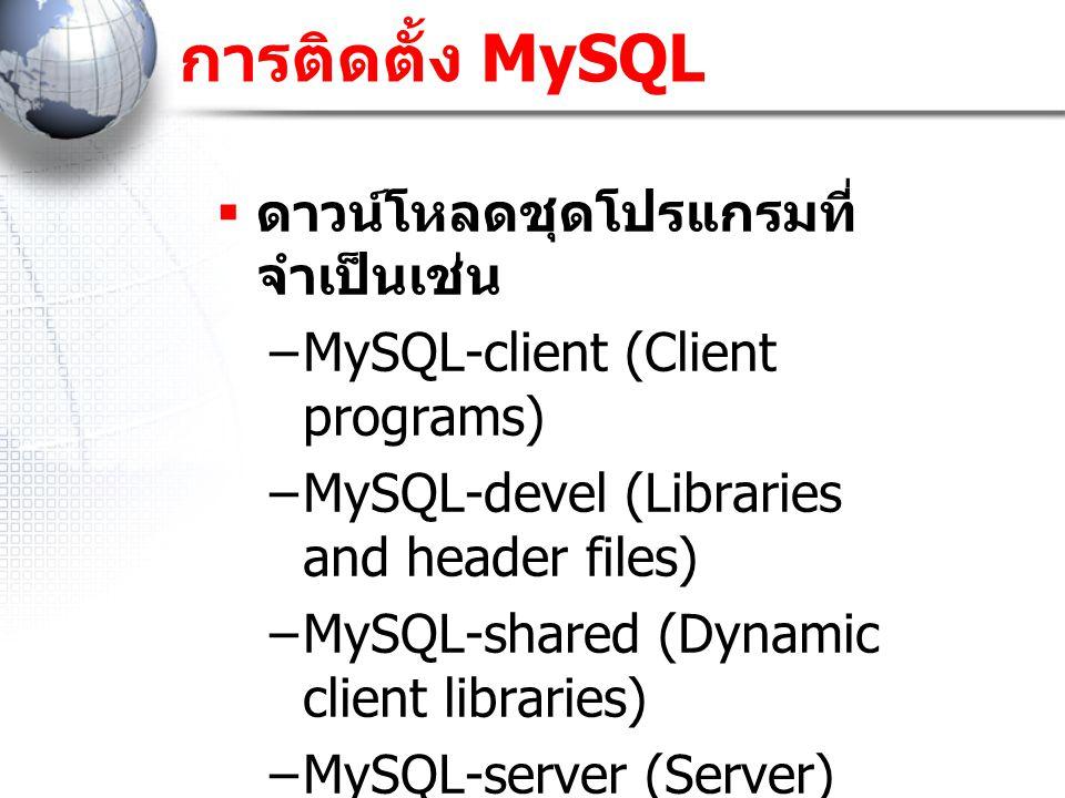 การติดตั้ง MySQL  ดาวน์โหลดชุดโปรแกรมที่ จำเป็นเช่น –MySQL-client (Client programs) –MySQL-devel (Libraries and header files) –MySQL-shared (Dynamic