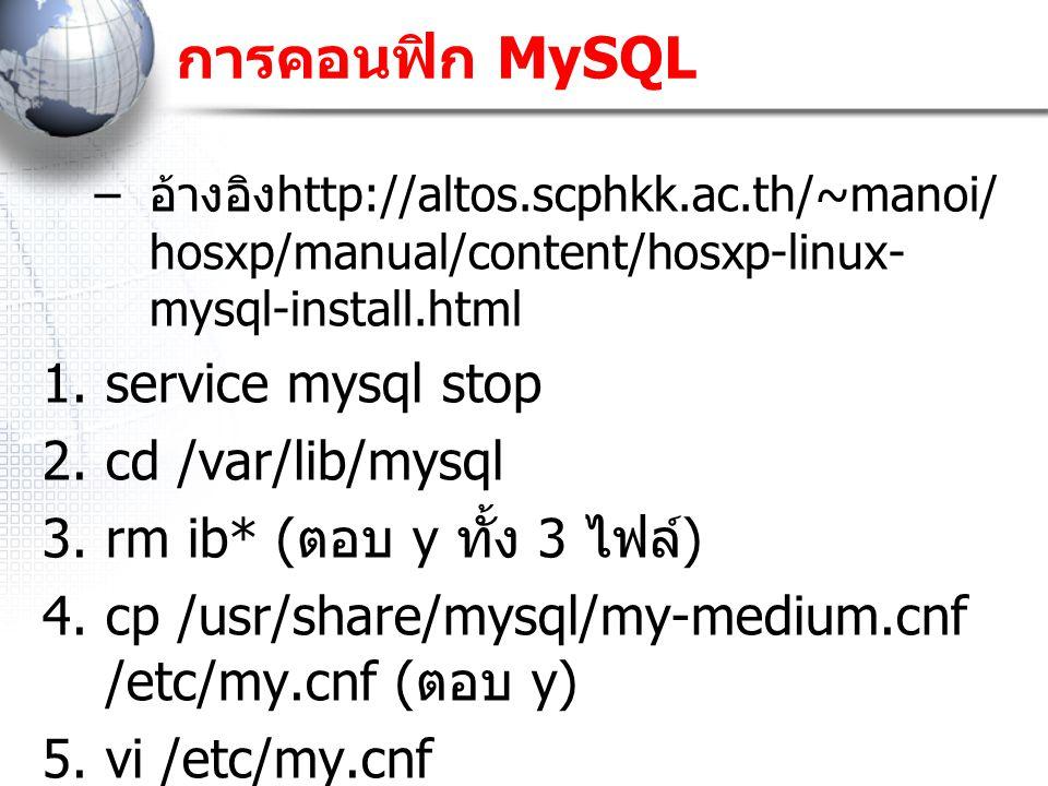 การคอนฟิก MySQL – อ้างอิง http://altos.scphkk.ac.th/~manoi/ hosxp/manual/content/hosxp-linux- mysql-install.html 1.service mysql stop 2.cd /var/lib/mysql 3.rm ib* ( ตอบ y ทั้ง 3 ไฟล์ ) 4.cp /usr/share/mysql/my-medium.cnf /etc/my.cnf ( ตอบ y) 5.vi /etc/my.cnf