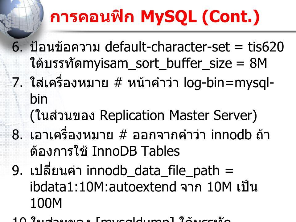 การคอนฟิก MySQL (Cont.) 6. ป้อนข้อความ default-character-set = tis620 ใต้บรรทัด myisam_sort_buffer_size = 8M 7. ใส่เครื่องหมาย # หน้าคำว่า log-bin=mys