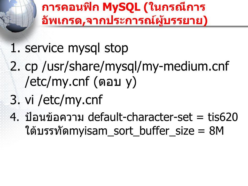 การคอนฟิก MySQL ( ในกรณีการ อัพเกรด, จากประการณ์ผู้บรรยาย ) 1.service mysql stop 2.cp /usr/share/mysql/my-medium.cnf /etc/my.cnf ( ตอบ y) 3.vi /etc/my
