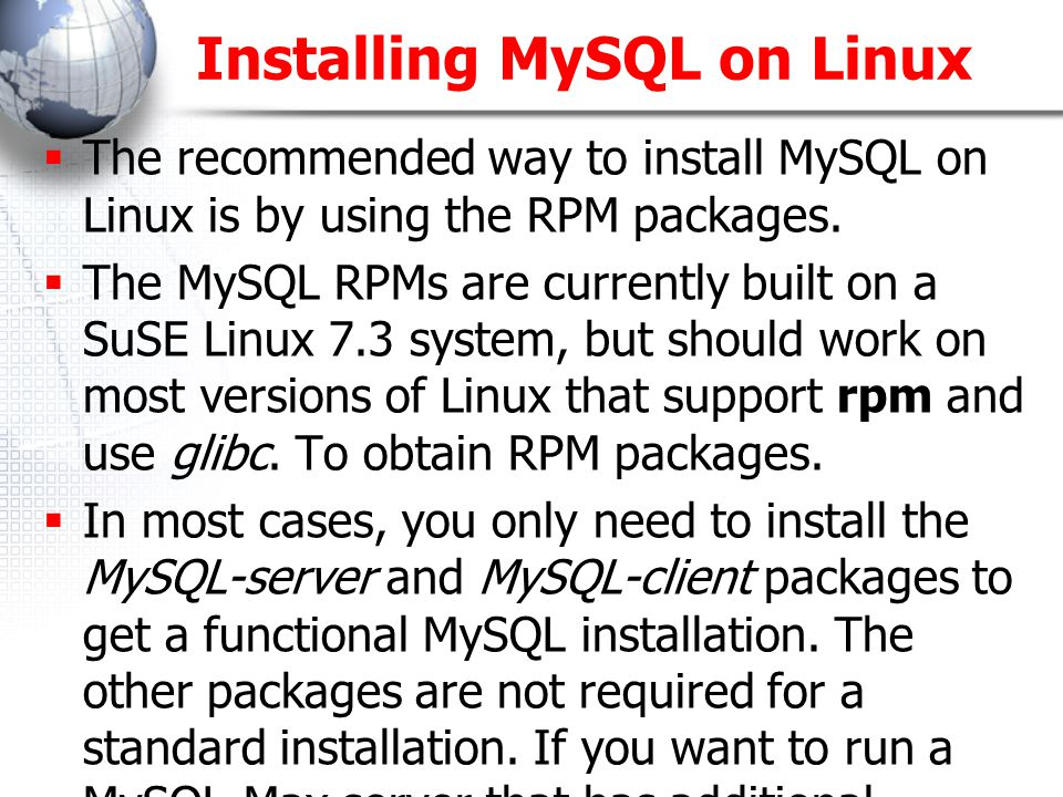 Installing MySQL on Linux (Cont.)  If you get a dependency failure when trying to install MySQL packages (for example, error: removing these packages would break dependencies: libmysqlclient.so.10 is needed by... ), you should also install the package MySQL-shared-compat, which includes both the shared libraries for backward compatibility (libmysqlclient.so.12 for MySQL 4.0 and libmysqlclient.so.10 for MySQL 3.23).