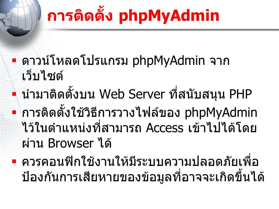 การติดตั้ง phpMyAdmin  ดาวน์โหลดโปรแกรม phpMyAdmin จาก เว็บไซต์  นำมาติดตั้งบน Web Server ที่สนับสนุน PHP  การติดตั้งใช้วิธีการวางไฟล์ของ phpMyAdmin ไว้ในตำแหน่งที่สามารถ Access เข้าไปได้โดย ผ่าน Browser ได้  ควรคอนฟิกใช้งานให้มีระบบความปลอดภัยเพื่อ ป้องกันการเสียหายของข้อมูลที่อาจจะเกิดขึ้นได้