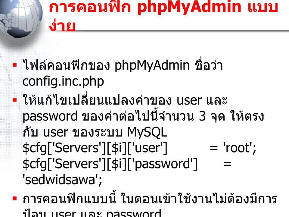 การคอนฟิก phpMyAdmin แบบ ง่าย  ไฟล์คอนฟิกของ phpMyAdmin ชื่อว่า config.inc.php  ให้แก้ไขเปลี่ยนแปลงค่าของ user และ password ของค่าต่อไปนี้จำนวน 3 จุด ให้ตรง กับ user ของระบบ MySQL $cfg[ Servers ][$i][ user ] = root ; $cfg[ Servers ][$i][ password ] = sedwidsawa ;  การคอนฟิกแบบนี้ ในตอนเข้าใช้งานไม่ต้องมีการ ป้อน user และ password