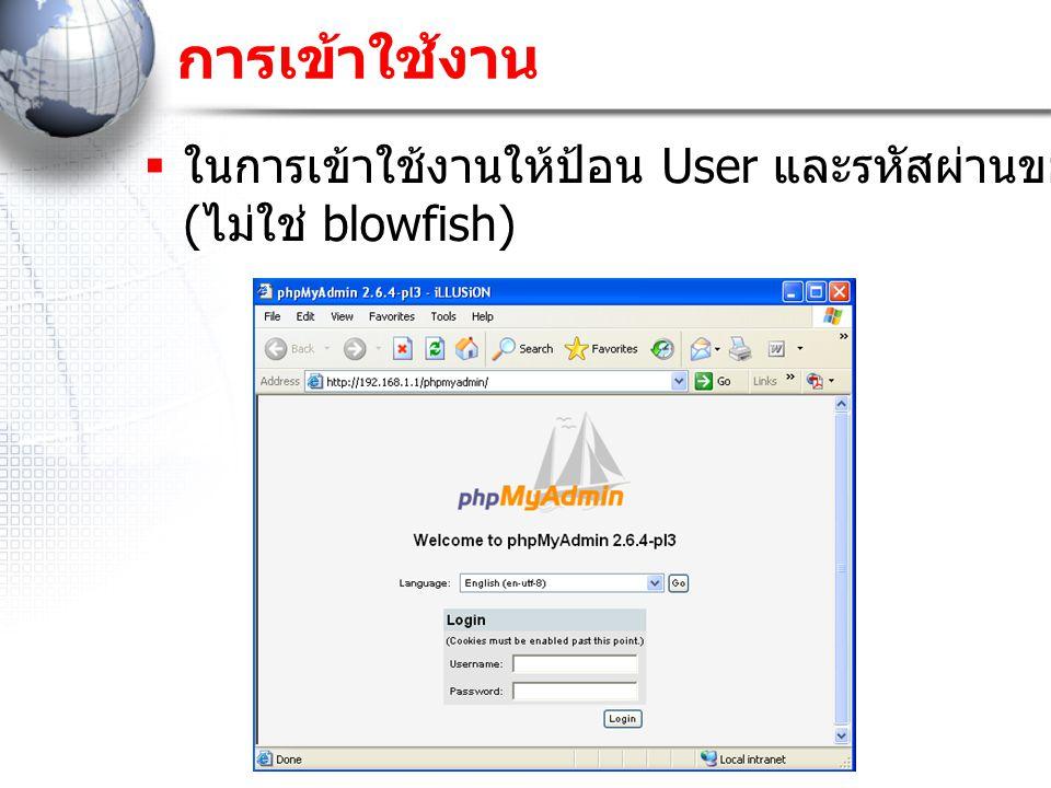 การเข้าใช้งาน  ในการเข้าใช้งานให้ป้อน User และรหัสผ่านของ MySQL ( ไม่ใช่ blowfish)