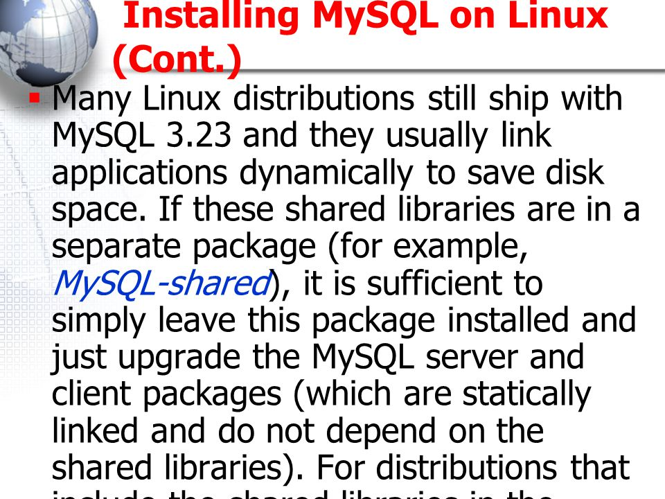 Installing MySQL on Linux (Cont.)  Many Linux distributions still ship with MySQL 3.23 and they usually link applications dynamically to save disk space.