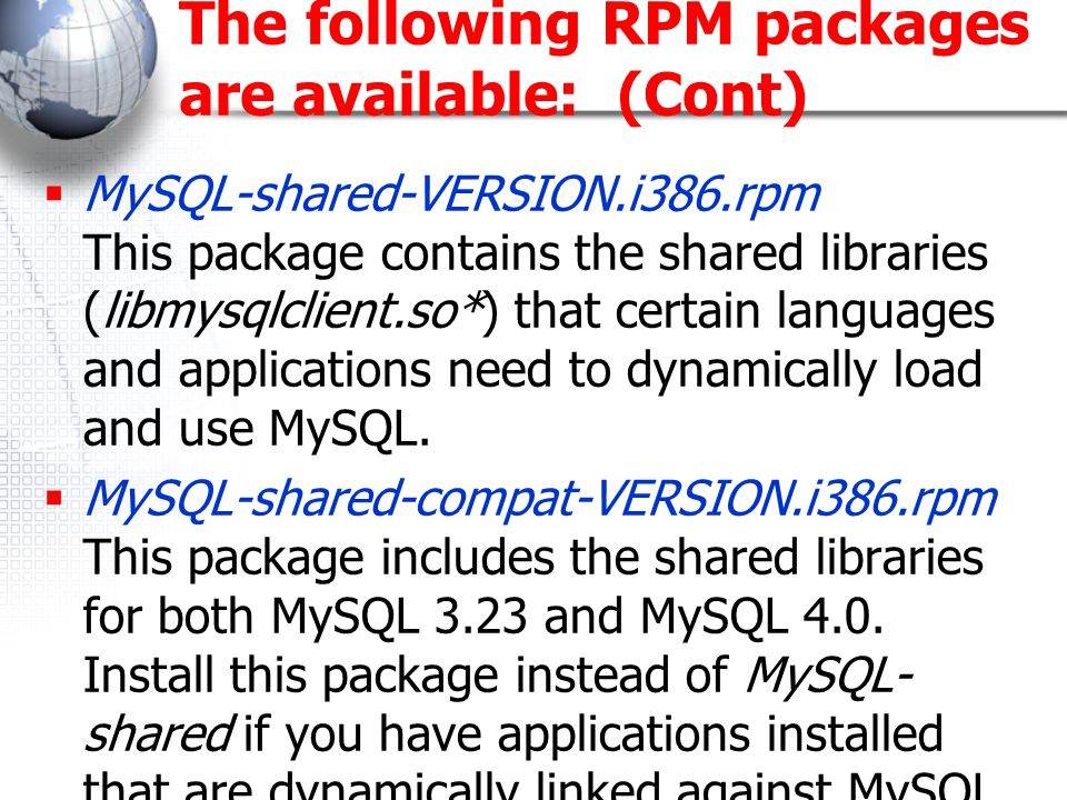 The following RPM packages are available: (Cont)  MySQL-shared-VERSION.i386.rpm This package contains the shared libraries (libmysqlclient.so*) that certain languages and applications need to dynamically load and use MySQL.