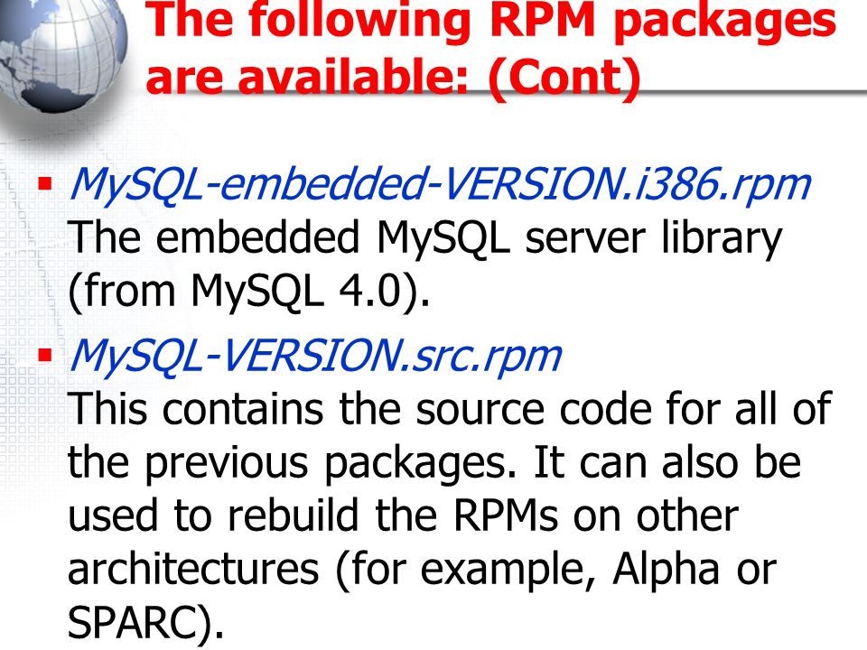 The following RPM packages are available: (Cont)  MySQL-embedded-VERSION.i386.rpm The embedded MySQL server library (from MySQL 4.0).