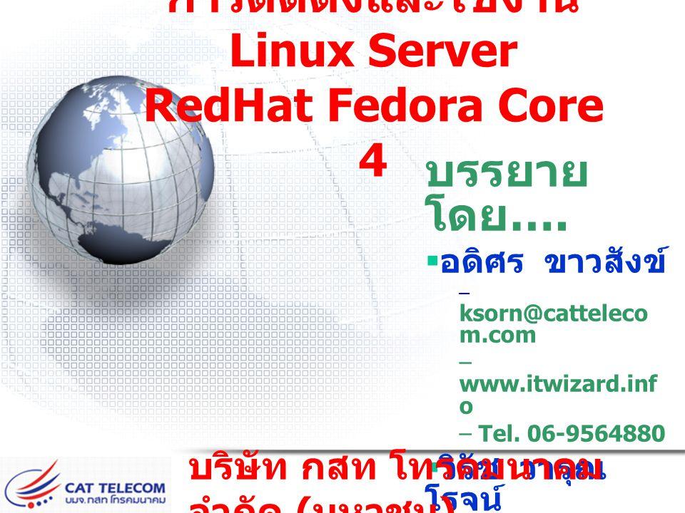 การติดตั้งและใช้งาน Linux Server RedHat Fedora Core 4 บรรยาย โดย ….  อดิศร ขาวสังข์ – ksorn@catteleco m.com – www.itwizard.inf o – Tel. 06-9564880 
