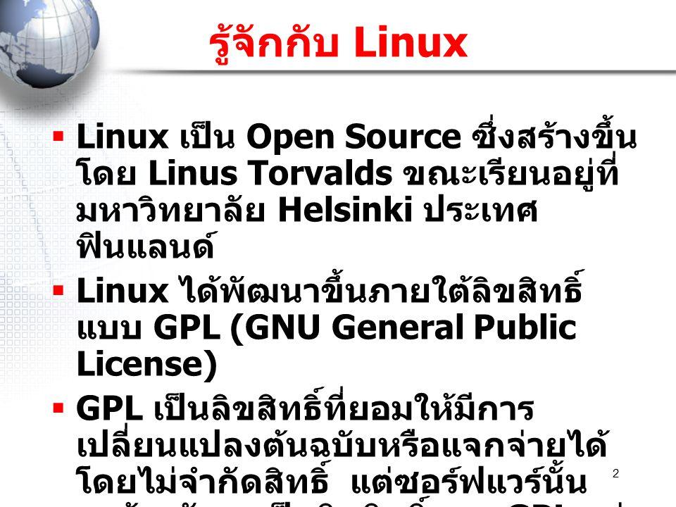 2 รู้จักกับ Linux  Linux เป็น Open Source ซึ่งสร้างขึ้น โดย Linus Torvalds ขณะเรียนอยู่ที่ มหาวิทยาลัย Helsinki ประเทศ ฟินแลนด์  Linux ได้พัฒนาขึ้นภ