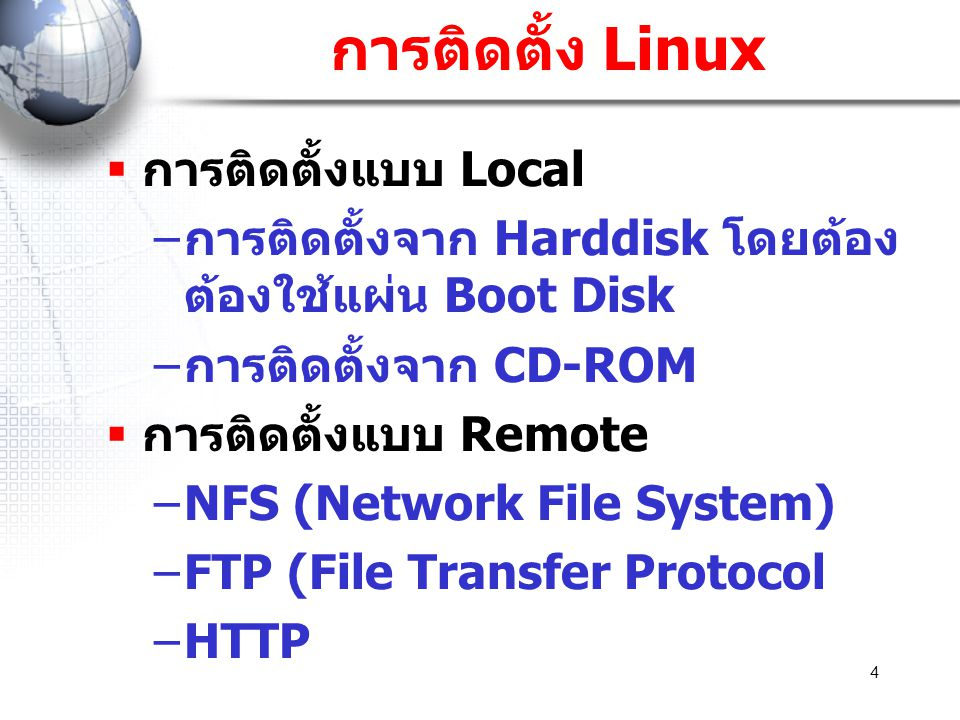 4 การติดตั้ง Linux  การติดตั้งแบบ Local – การติดตั้งจาก Harddisk โดยต้อง ต้องใช้แผ่น Boot Disk – การติดตั้งจาก CD-ROM  การติดตั้งแบบ Remote –NFS (Ne