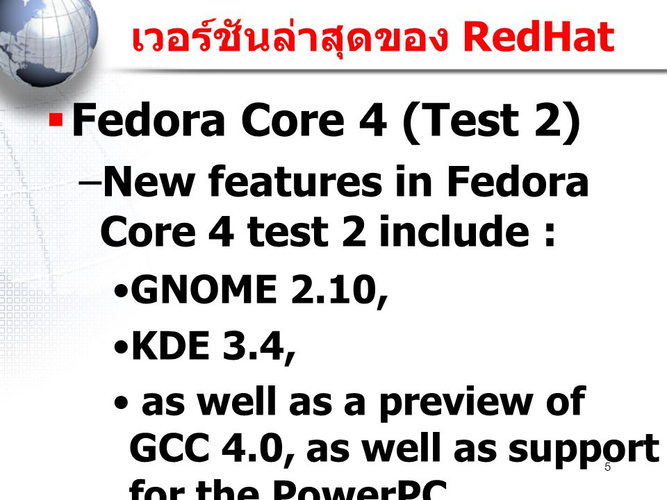 5 เวอร์ชันล่าสุดของ RedHat  Fedora Core 4 (Test 2) –New features in Fedora Core 4 test 2 include : GNOME 2.10, KDE 3.4, as well as a preview of GCC 4.0, as well as support for the PowerPC architecture..