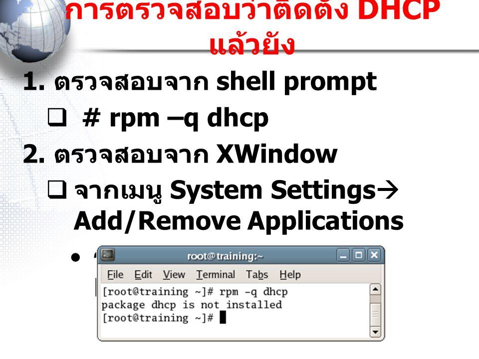 การตรวจสอบว่าติดตั้ง DHCP แล้วยัง  ตรวจสอบจาก shell prompt  # rpm –q dhcp  ตรวจสอบจาก XWindow  จากเมนู System Settings  Add/Remove Applications