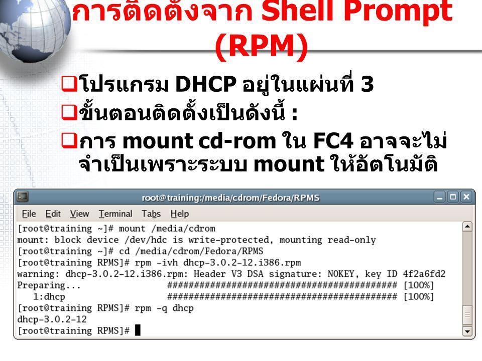 การติดตั้งจาก Shell Prompt (RPM)  โปรแกรม DHCP อยู่ในแผ่นที่ 3  ขั้นตอนติดตั้งเป็นดังนี้ :  การ mount cd-rom ใน FC4 อาจจะไม่ จำเป็นเพราะระบบ mount