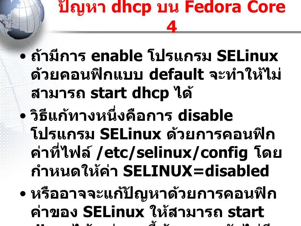 ถ้ามีการ enable โปรแกรม SELinux ด้วยคอนฟิกแบบ default จะทำให้ไม่ สามารถ start dhcp ได้ วิธีแก้ทางหนึ่งคือการ disable โปรแกรม SELinux ด้วยการคอนฟิก ค่า