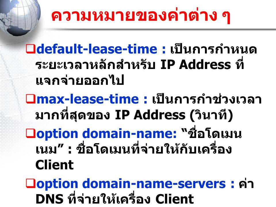 ความหมายของค่าต่าง ๆ  default-lease-time : เป็นการกำหนด ระยะเวลาหลักสำหรับ IP Address ที่ แจกจ่ายออกไป  max-lease-time : เป็นการกำช่วงเวลา มากที่สุด