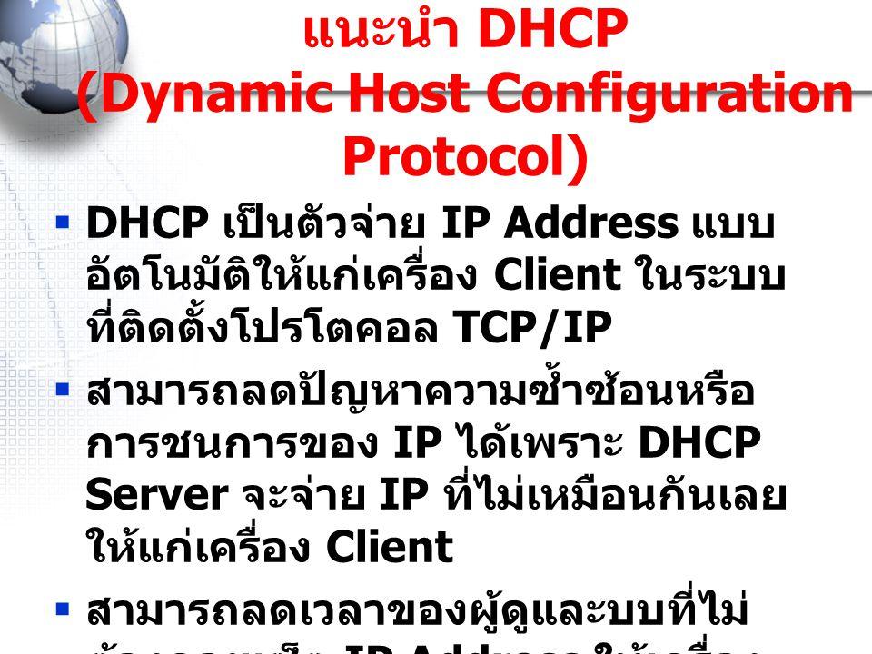 แนะนำ DHCP (Dynamic Host Configuration Protocol)  DHCP เป็นตัวจ่าย IP Address แบบ อัตโนมัติให้แก่เครื่อง Client ในระบบ ที่ติดตั้งโปรโตคอล TCP/IP  สา
