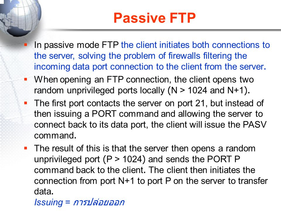 Passive FTP  In passive mode FTP the client initiates both connections to the server, solving the problem of firewalls filtering the incoming data po