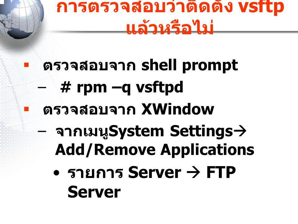 การตรวจสอบว่าติดตั้ง vsftp แล้วหรือไม่  ตรวจสอบจาก shell prompt – # rpm –q vsftpd  ตรวจสอบจาก XWindow – จากเมนู System Settings  Add/Remove Applica
