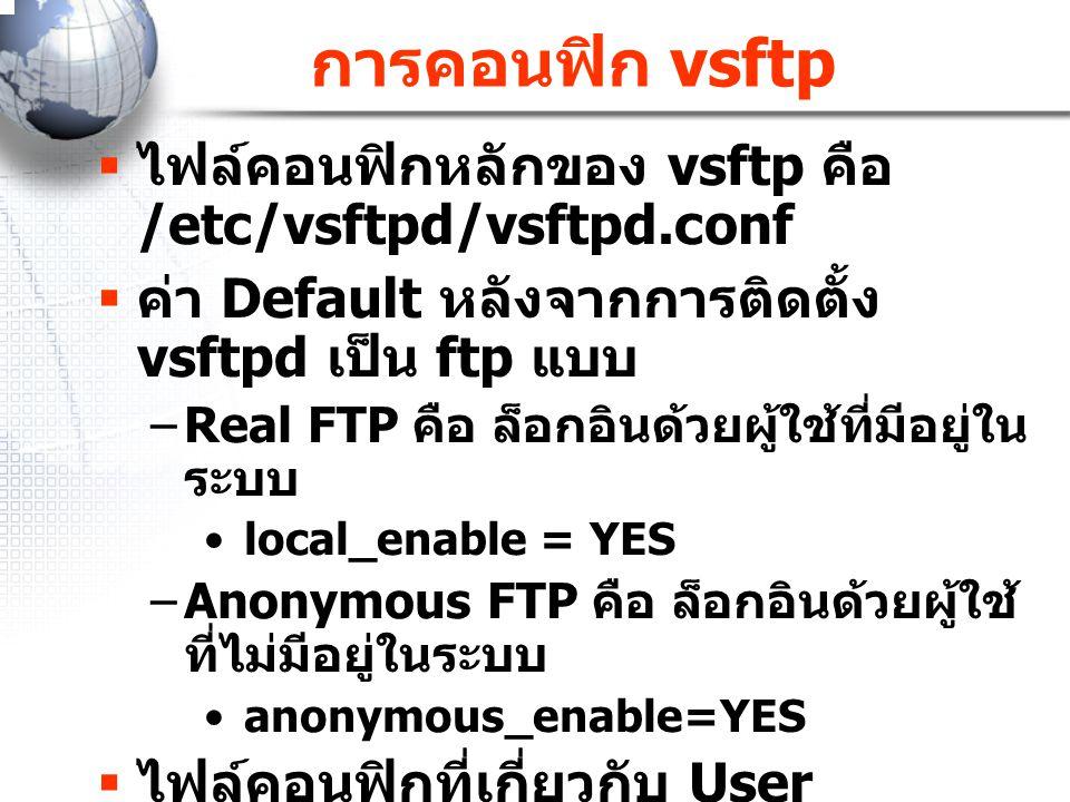 การคอนฟิก vsftp  ไฟล์คอนฟิกหลักของ vsftp คือ /etc/vsftpd/vsftpd.conf  ค่า Default หลังจากการติดตั้ง vsftpd เป็น ftp แบบ –Real FTP คือ ล็อกอินด้วยผู้