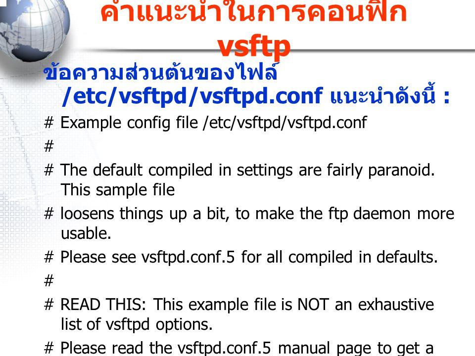 คำแนะนำในการคอนฟิก vsftp ข้อความส่วนต้นของไฟล์ /etc/vsftpd/vsftpd.conf แนะนำดังนี้ : # Example config file /etc/vsftpd/vsftpd.conf # # The default com