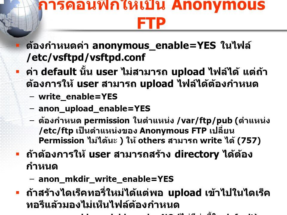 การคอนฟิกให้เป็น Anonymous FTP  ต้องกำหนดค่า anonymous_enable=YES ในไฟล์ /etc/vsftpd/vsftpd.conf  ค่า default นั้น user ไม่สามารถ upload ไฟล์ได้ แต่