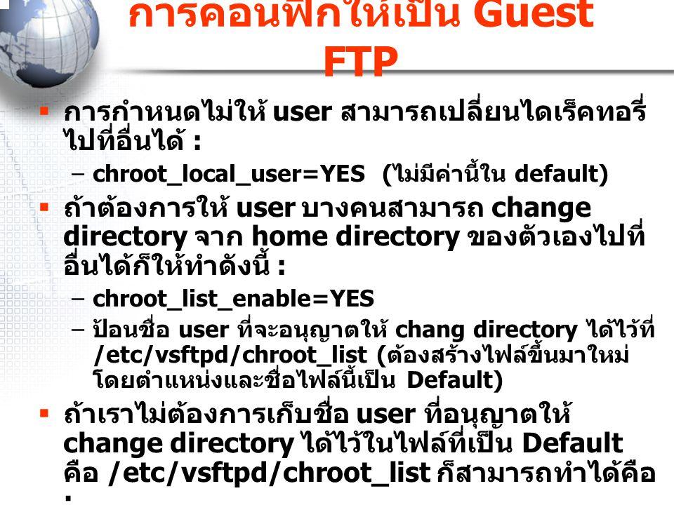 การคอนฟิกให้เป็น Guest FTP  การกำหนดไม่ให้ user สามารถเปลี่ยนไดเร็คทอรี่ ไปที่อื่นได้ : –chroot_local_user=YES ( ไม่มีค่านี้ใน default)  ถ้าต้องการใ