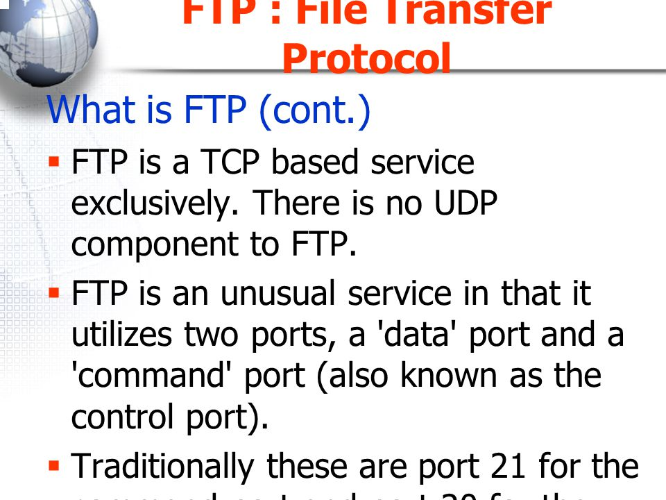 FTP : File Transfer Protocol How it works –A client initiates a control TCP connection –Port 21 Sends user identification and password Sends command to current directory –A server Receives a command, Initiates a TCP data connection to the client side Sends data to the client (one file each time) Closes a connection Open a new connection if another file is required –The control connection remains open –The server maintains state about user User account Current directory