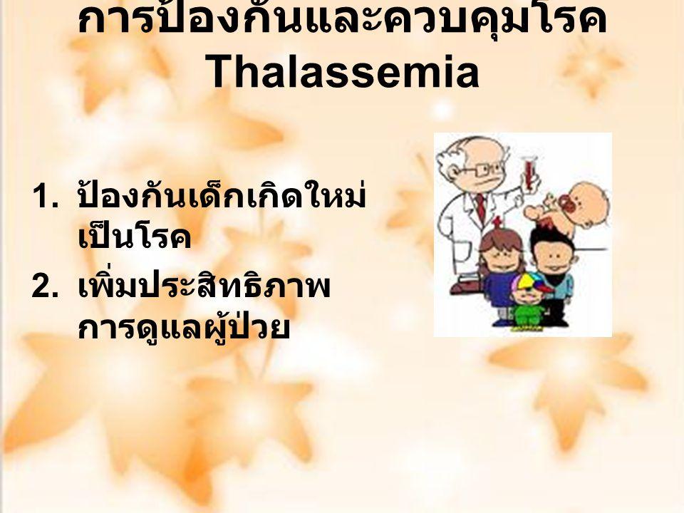 การป้องกันและควบคุมโรค Thalassemia 1. ป้องกันเด็กเกิดใหม่ เป็นโรค 2. เพิ่มประสิทธิภาพ การดูแลผู้ป่วย