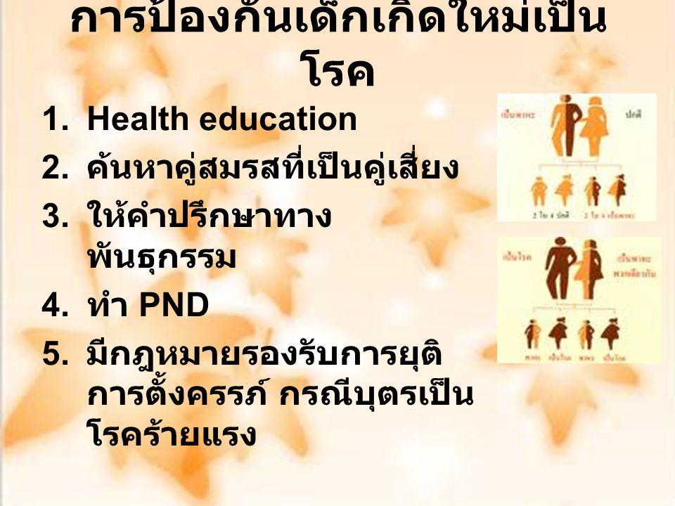 การป้องกันเด็กเกิดใหม่เป็น โรค 1.Health education 2. ค้นหาคู่สมรสที่เป็นคู่เสี่ยง 3. ให้คำปรึกษาทาง พันธุกรรม 4. ทำ PND 5. มีกฎหมายรองรับการยุติ การตั