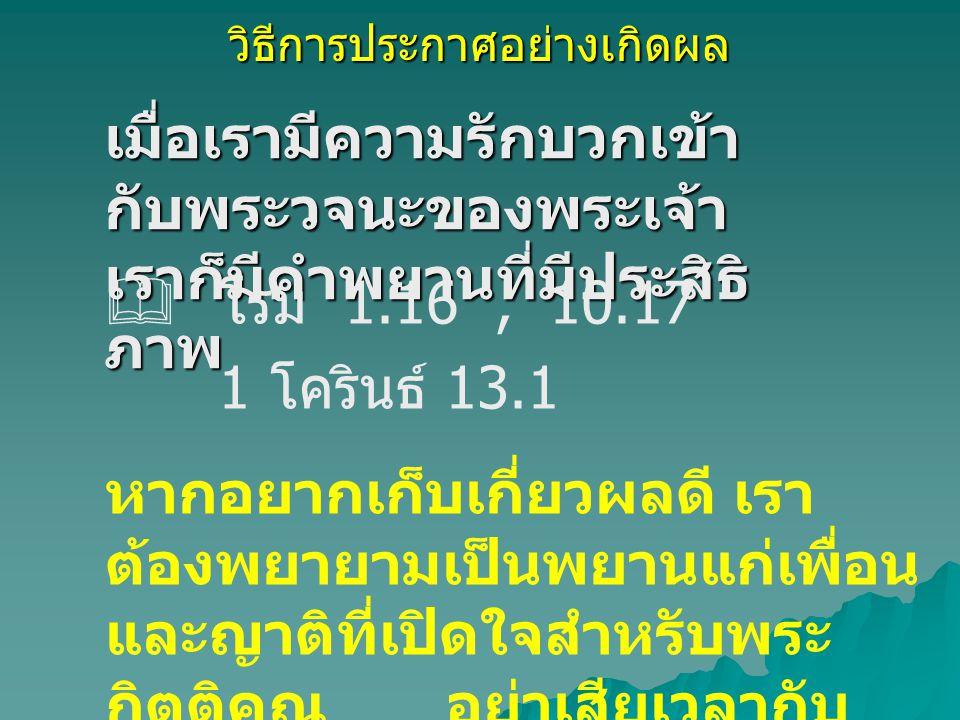 วิธีการประกาศอย่างเกิดผล เมื่อเรามีความรักบวกเข้า กับพระวจนะของพระเจ้า เราก็มีคำพยานที่มีประสิธิ ภาพ  โรม 1.16, 10.17 1 โครินธ์ 13.1 หากอยากเก็บเกี่ย