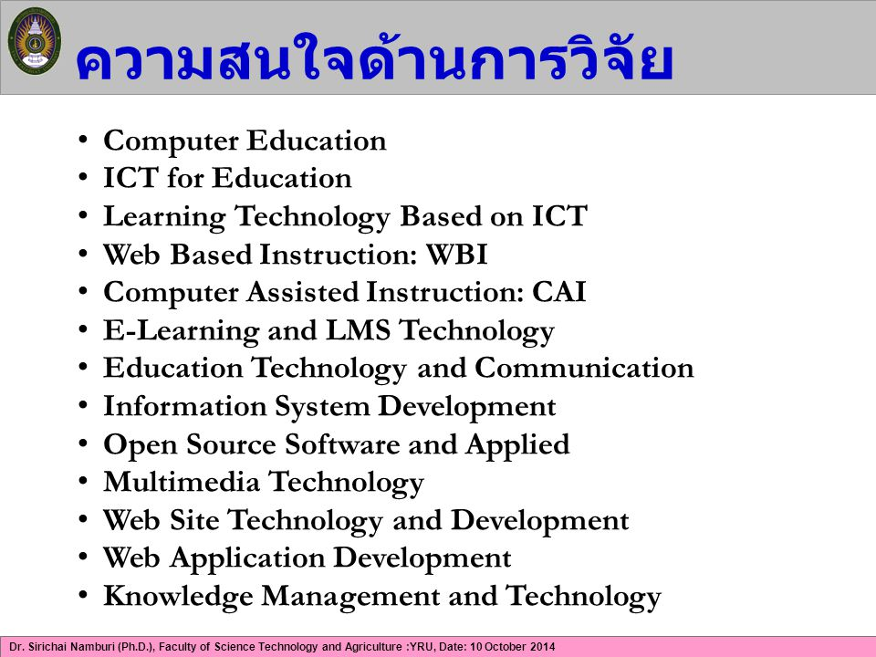 Dr. Sirichai Namburi (Ph.D.), Faculty of Science Technology and Agriculture :YRU, Date: 10 October 2014 ความสนใจด้านการวิจัย Computer Education ICT fo