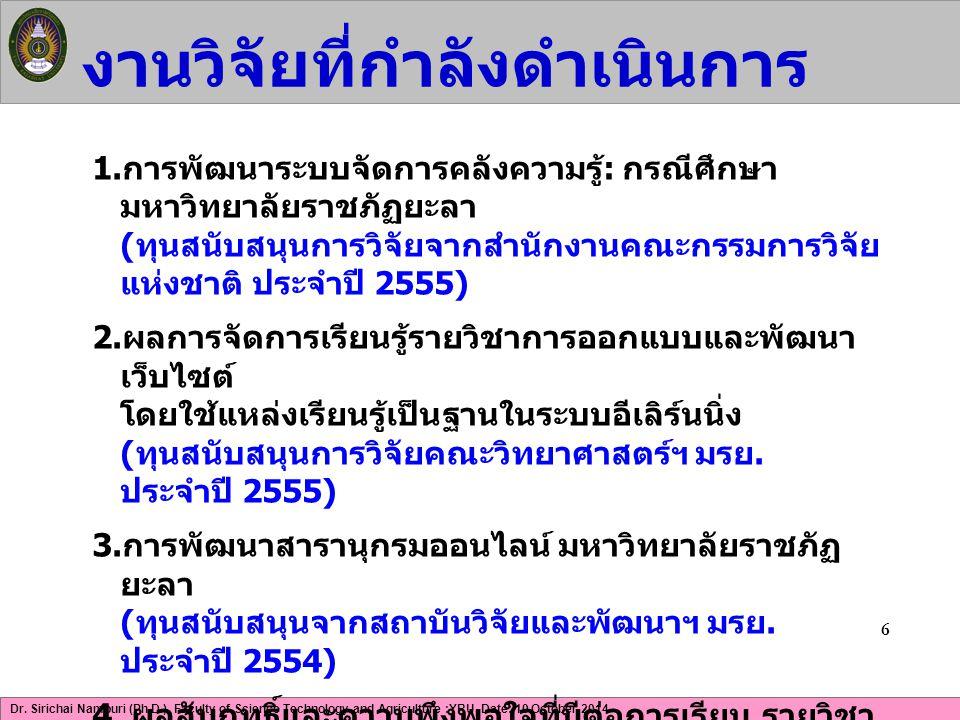 Dr. Sirichai Namburi (Ph.D.), Faculty of Science Technology and Agriculture :YRU, Date: 10 October 2014 งานวิจัยที่กำลังดำเนินการ 6 1. การพัฒนาระบบจัด