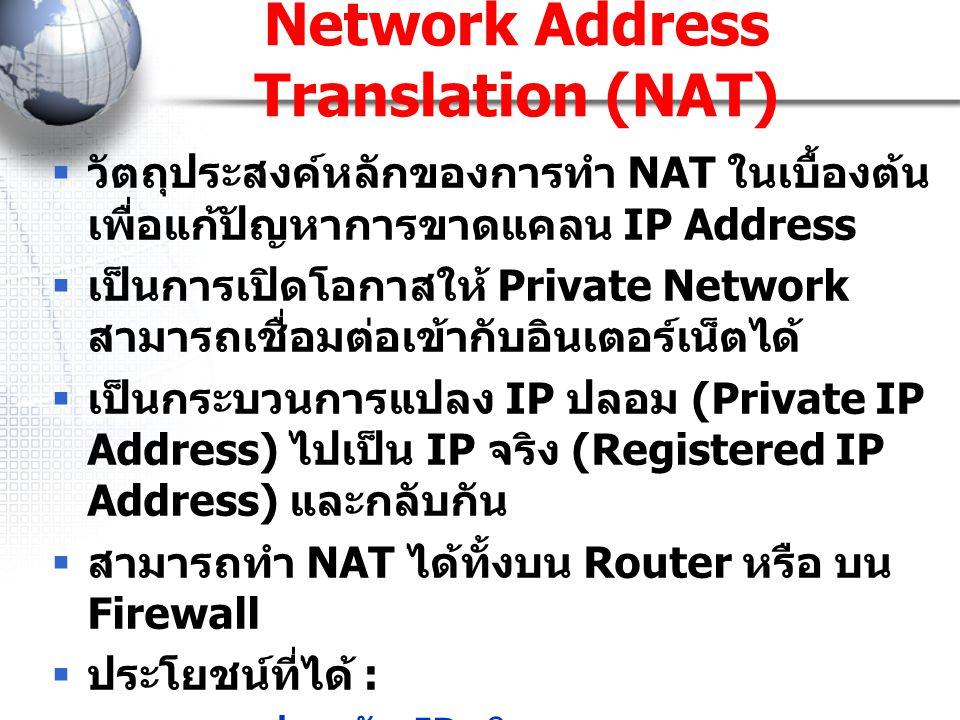 Network Address Translation (NAT)  วัตถุประสงค์หลักของการทำ NAT ในเบื้องต้น เพื่อแก้ปัญหาการขาดแคลน IP Address  เป็นการเปิดโอกาสให้ Private Network