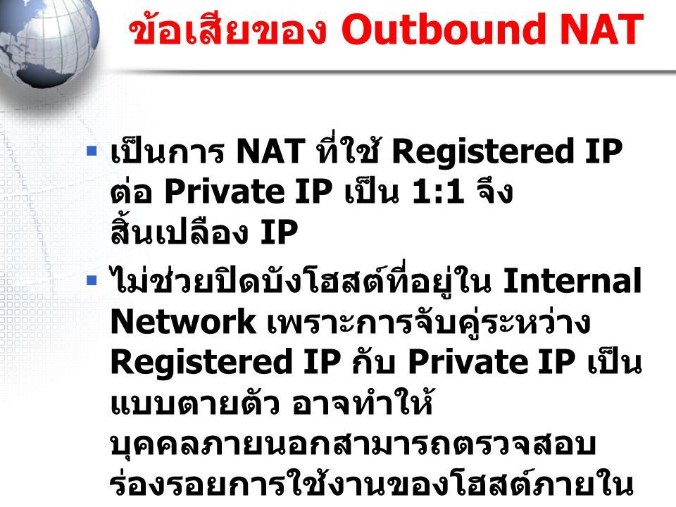 ข้อเสียของ Outbound NAT  เป็นการ NAT ที่ใช้ Registered IP ต่อ Private IP เป็น 1:1 จึง สิ้นเปลือง IP  ไม่ช่วยปิดบังโฮสต์ที่อยู่ใน Internal Network เพ