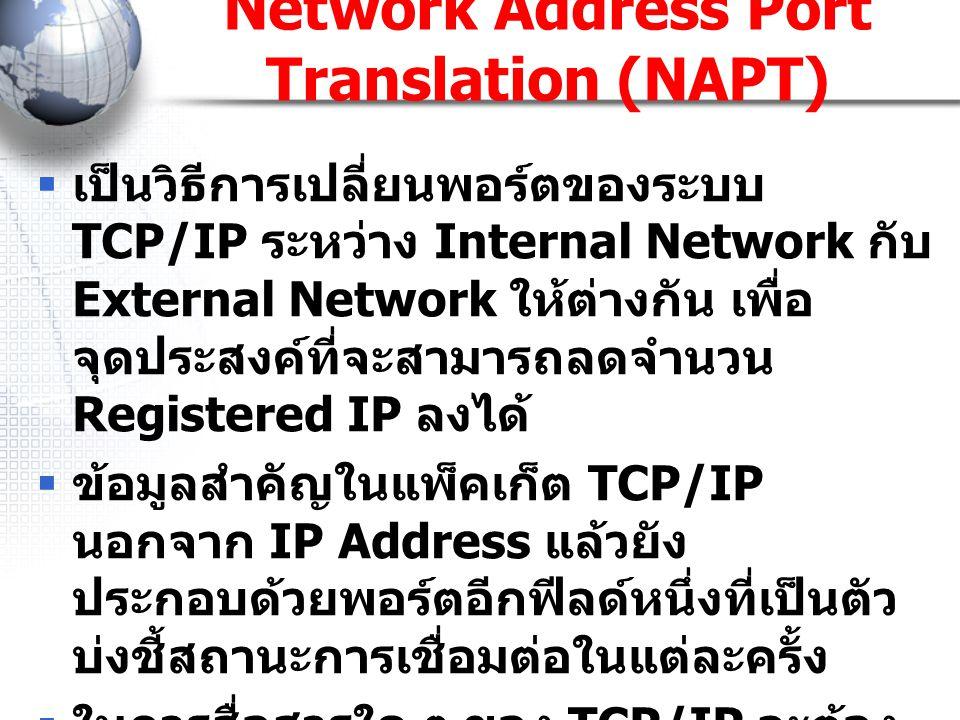 Network Address Port Translation (NAPT)  เป็นวิธีการเปลี่ยนพอร์ตของระบบ TCP/IP ระหว่าง Internal Network กับ External Network ให้ต่างกัน เพื่อ จุดประส