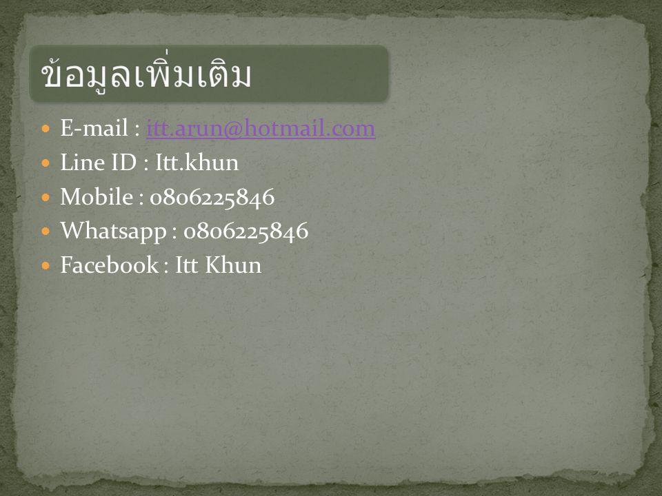 E-mail : itt.arun@hotmail.comitt.arun@hotmail.com Line ID : Itt.khun Mobile : 0806225846 Whatsapp : 0806225846 Facebook : Itt Khun
