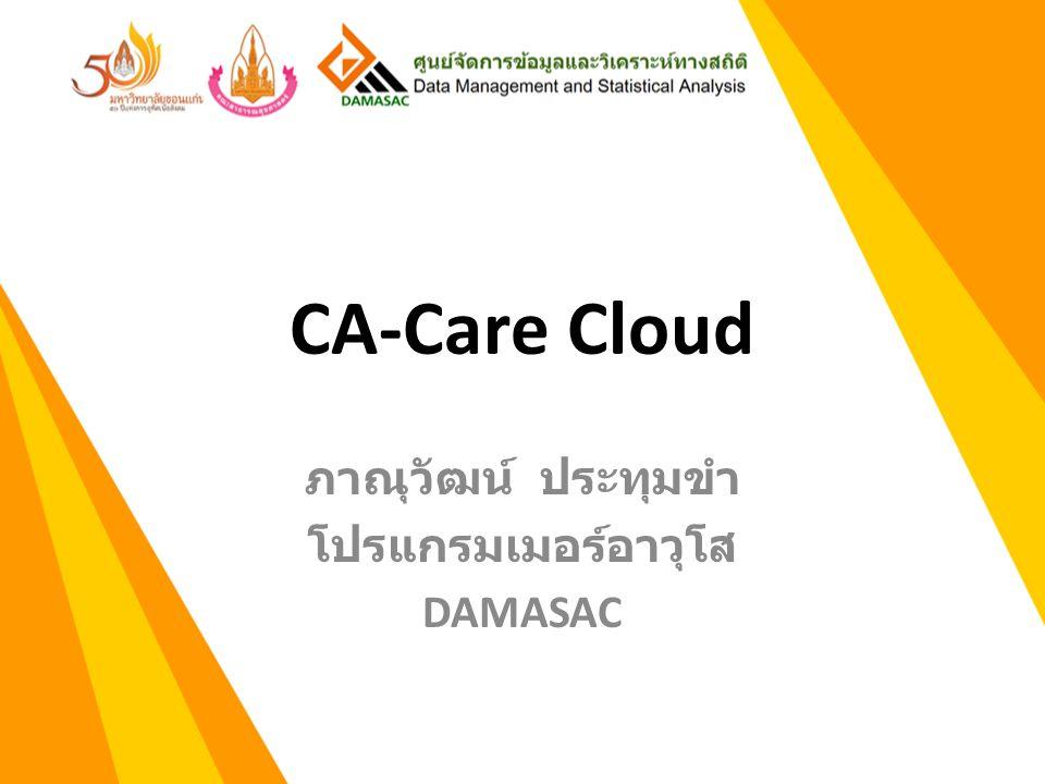 CA-Care Cloud คืออะไร CA Care Cloud คือ ระบบการดูแลผู้ป่วยมะเร็ง ซึ่ง Online อยู่บนระบบเครือข่ายอินเทอร์เนต หรือ Cloud System CA Care Cloud ช่วยให้การดูแลผู้ป่วยมะเร็ง เชื่อมโยงกันในโรงพยาบาลเครือข่ายต่างๆ ทั้งยังเชื่อมโยงไปถึงหน่วยบริการปฐมภูมิ เพื่อการดูแลผู้ป่วยอย่างต่อเนื่อง และทั่วถึง CA Care Cloud เป็นการร่วมมือกันระหว่าง DAMASAC คณะสาธารณสุขศาสตร์ กับ โรงพยาบาลต่างๆ ที่ดูแลผู้ป่วยโรคมะเร็ง