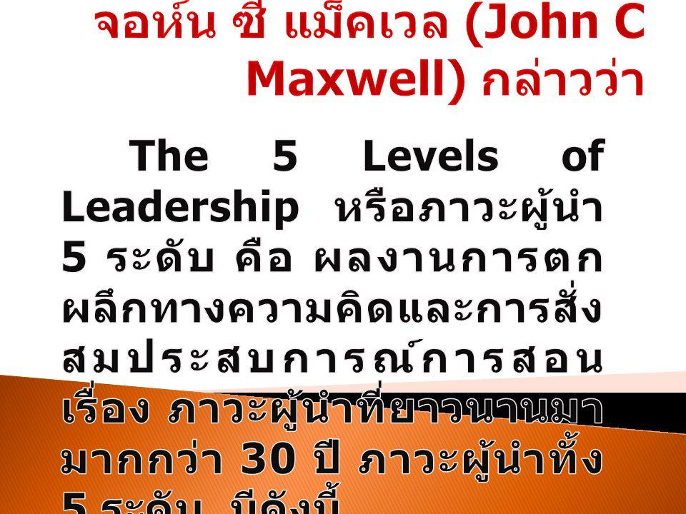 ระดับที่ 1 ตำแห น่ง หน้าที่ เป็นจุดเริ่มต้น ของการเป็นผู้นำ และต้องพัฒนา ตนเอง ระดับที่ 2 การ ยอมรั บ เน้นสร้าง ความสัมพันธ์กับ ทีมงาน เพื่อให้ ได้ การยอมรับ ระดับที่ 3 การ สร้าง ผลงา น แสดงฝีมือให้ เห็น พร้อมกับทำ ให้ทีมงานสร้าง ผลงานออกมา