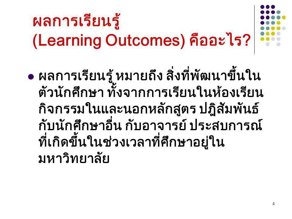 4 ผลการเรียนรู้ (Learning Outcomes) คืออะไร? ผลการเรียนรู้ หมายถึง สิ่งที่พัฒนาขึ้นใน ตัวนักศึกษา ทั้งจากการเรียนในห้องเรียน กิจกรรมในและนอกหลักสูตร ป