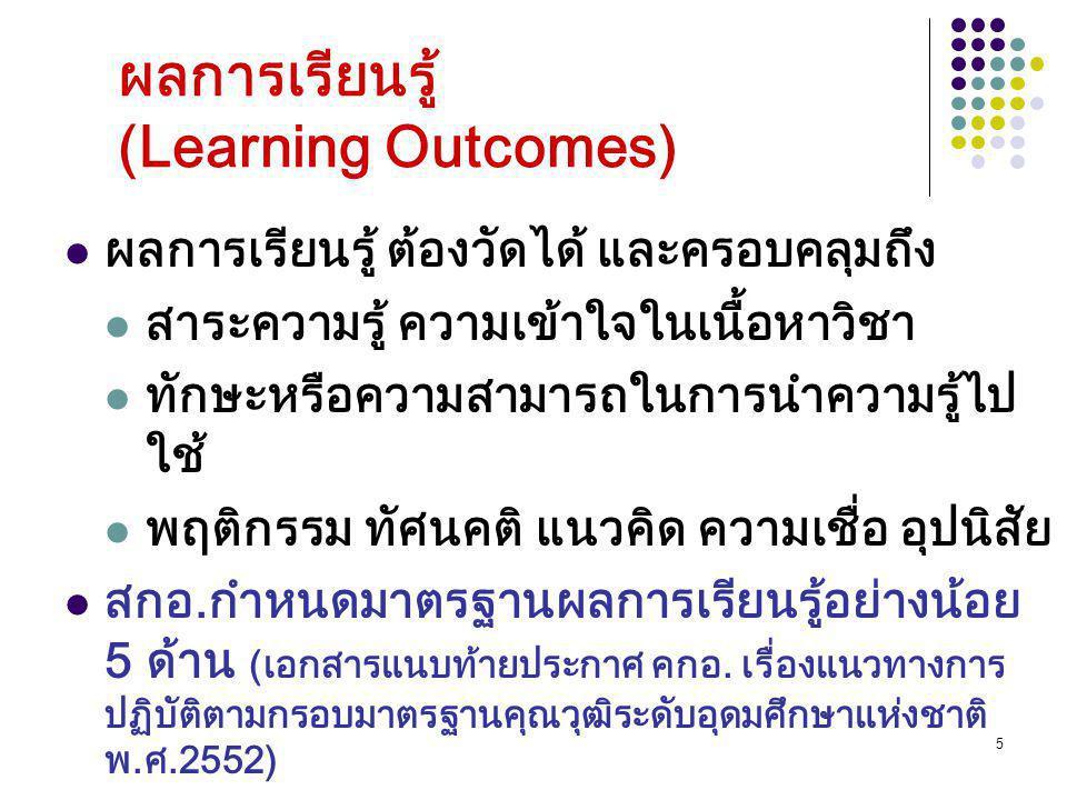 5 ผลการเรียนรู้ (Learning Outcomes) ผลการเรียนรู้ ต้องวัดได้ และครอบคลุมถึง สาระความรู้ ความเข้าใจในเนื้อหาวิชา ทักษะหรือความสามารถในการนำความรู้ไป ใช้ พฤติกรรม ทัศนคติ แนวคิด ความเชื่อ อุปนิสัย สกอ.กำหนดมาตรฐานผลการเรียนรู้อย่างน้อย 5 ด้าน (เอกสารแนบท้ายประกาศ คกอ.