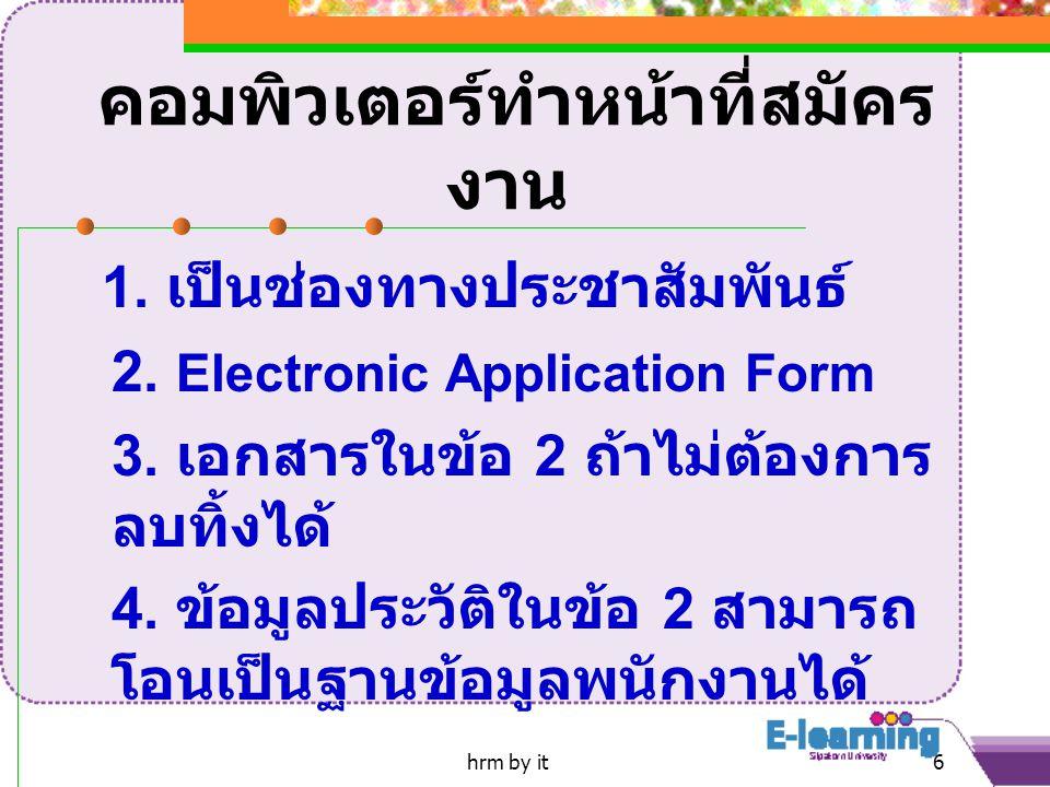 hrm by it6 คอมพิวเตอร์ทำหน้าที่สมัคร งาน 1. เป็นช่องทางประชาสัมพันธ์ 2. Electronic Application Form 3. เอกสารในข้อ 2 ถ้าไม่ต้องการ ลบทิ้งได้ 4. ข้อมูล
