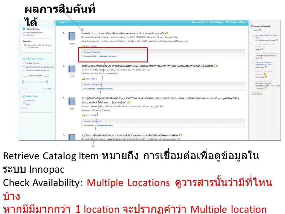 ผลการสืบค้นที่ ได้ Retrieve Catalog Item หมายถึง การเชื่อมต่อเพื่อดูข้อมูลใน ระบบ Innopac Check Availability: Multiple Locations ดูวารสารนั้นว่ามีที่ไหน บ้าง หากมีมีมากกว่า 1 location จะปรากฏคำว่า Multiple location