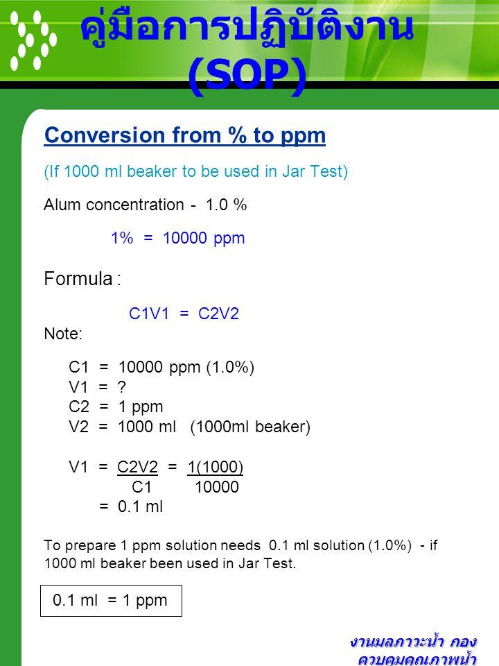 งานมลภาวะน้ำ กอง ควบคุมคุณภาพน้ำ คู่มือการปฏิบัติงาน (SOP) Conversion from % to ppm (If 1000 ml beaker to be used in Jar Test) Alum concentration - 1.