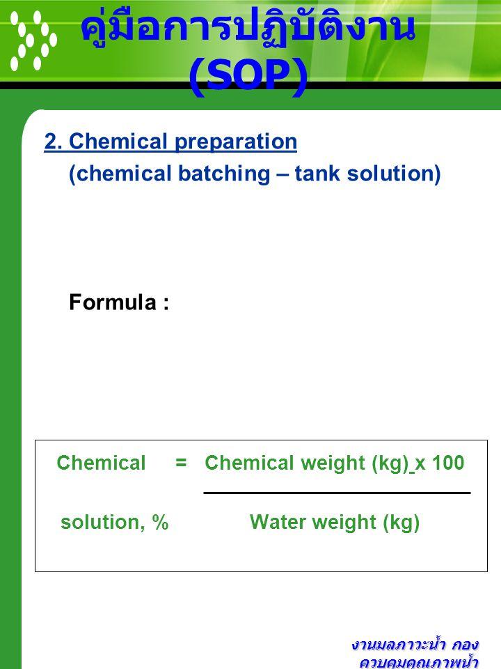 งานมลภาวะน้ำ กอง ควบคุมคุณภาพน้ำ คู่มือการปฏิบัติงาน (SOP) 2. Chemical preparation (chemical batching – tank solution) Formula : Chemical = Chemical w