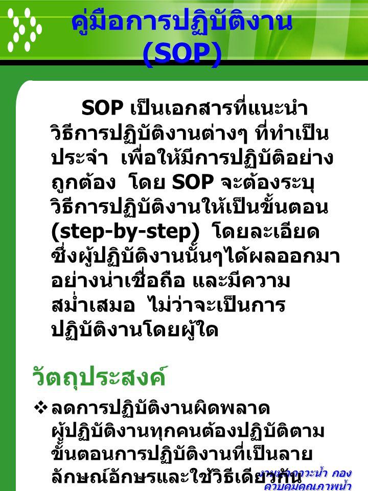 งานมลภาวะน้ำ กอง ควบคุมคุณภาพน้ำ คู่มือการปฏิบัติงาน (SOP) SOP เป็นเอกสารที่แนะนำ วิธีการปฏิบัติงานต่างๆ ที่ทำเป็น ประจำ เพื่อให้มีการปฏิบัติอย่าง ถูก
