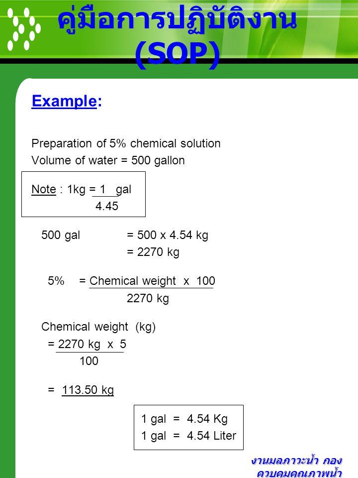 งานมลภาวะน้ำ กอง ควบคุมคุณภาพน้ำ คู่มือการปฏิบัติงาน (SOP) Example: Preparation of 5% chemical solution Volume of water = 500 gallon Note : 1kg = 1 ga