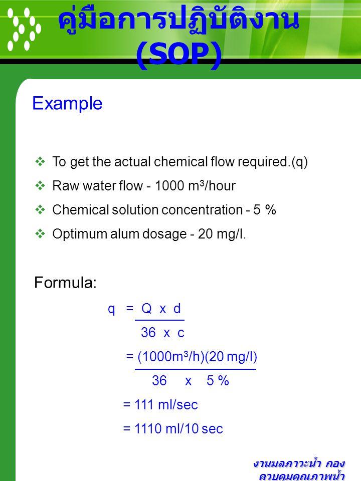 งานมลภาวะน้ำ กอง ควบคุมคุณภาพน้ำ คู่มือการปฏิบัติงาน (SOP) Example  To get the actual chemical flow required.(q)  Raw water flow - 1000 m 3 /hour 