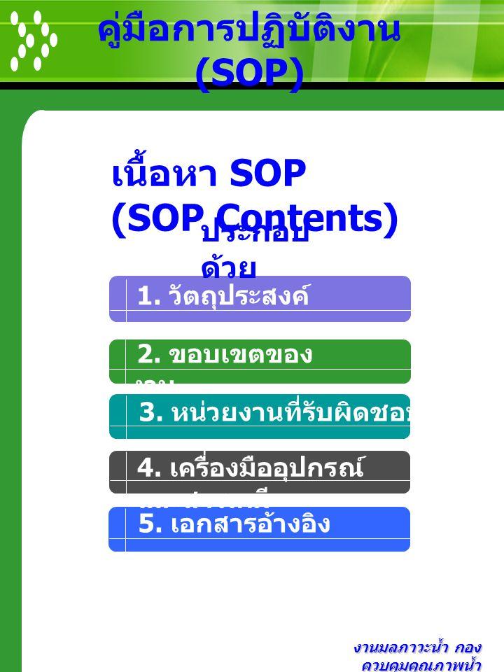 งานมลภาวะน้ำ กอง ควบคุมคุณภาพน้ำ คู่มือการปฏิบัติงาน (SOP) 2. ขอบเขตของ งาน 1. วัตถุประสงค์ 3. หน่วยงานที่รับผิดชอบ เนื้อหา SOP (SOP Contents) ประกอบ
