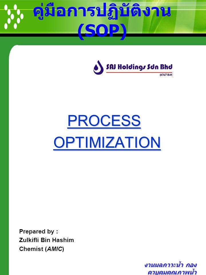 งานมลภาวะน้ำ กอง ควบคุมคุณภาพน้ำ คู่มือการปฏิบัติงาน (SOP) PROCESS PROCESS OPTIMIZATION OPTIMIZATION Prepared by : Zulkifli Bin Hashim Chemist (AMIC)