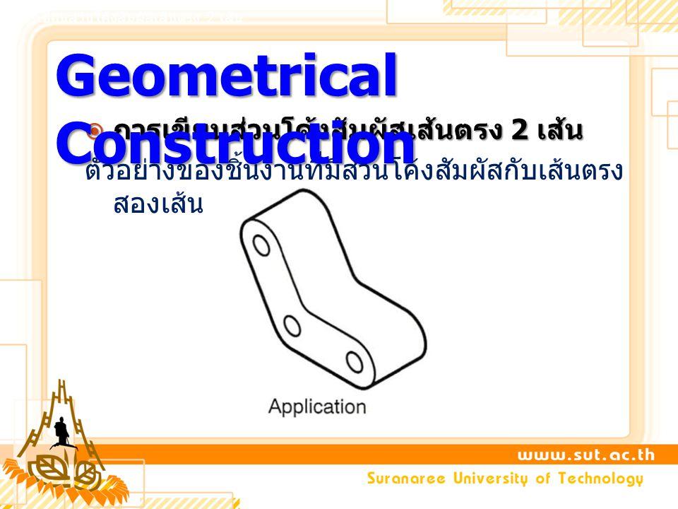  การเขียนส่วนโค้งสัมผัสเส้นตรง 2 เส้น ตัวอย่างของชิ้นงานที่มีส่วนโค้งสัมผัสกับเส้นตรง สองเส้น Geometrical Construction การเขียนส่วนโค้งสัมผัสเส้นตรง